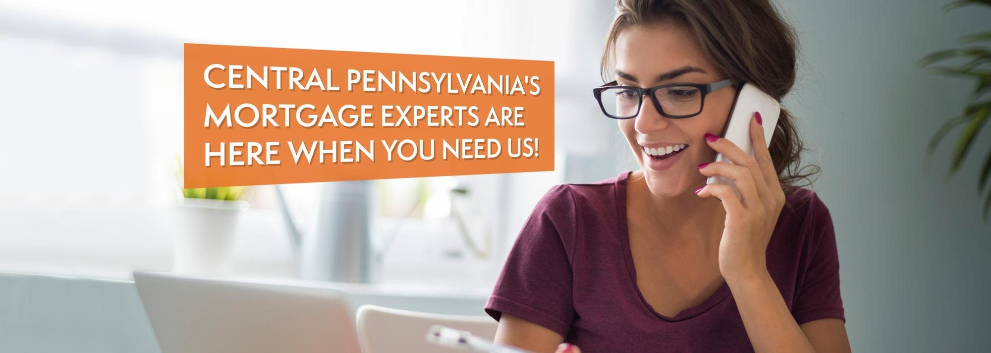 Central Pennsylvania's Mortgage Experts Are Here When You Need Us!